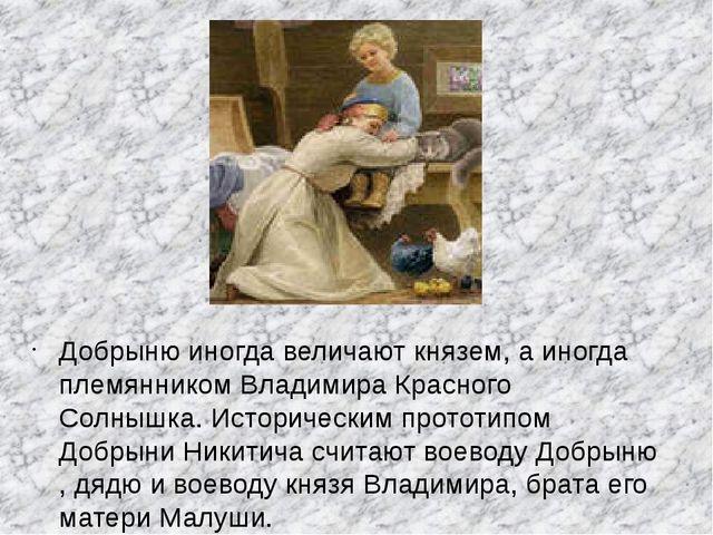 Добрыню иногда величают князем, а иногда племянником Владимира Красного Солны...