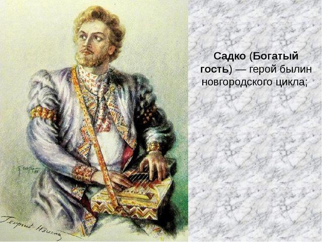 Садко (Богатый гость)— герой былин новгородского цикла;