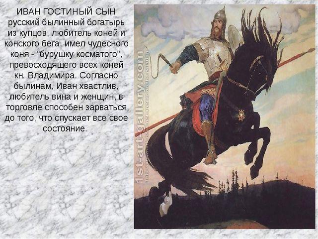 ИВАН ГОСТИНЫЙ СЫН русский былинный богатырь из купцов, любитель коней и конск...