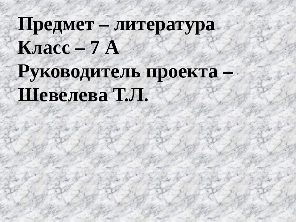 Предмет – литература Класс – 7 А Руководитель проекта – Шевелева Т.Л.