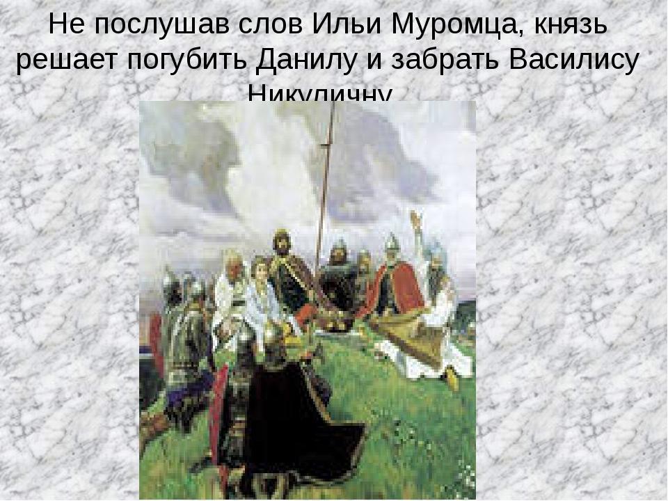 Не послушав слов Ильи Муромца, князь решает погубить Данилу и забрать Василис...