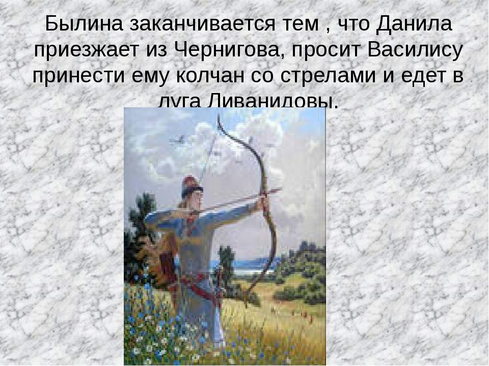 Былина заканчивается тем , что Данила приезжает из Чернигова, просит Василису...