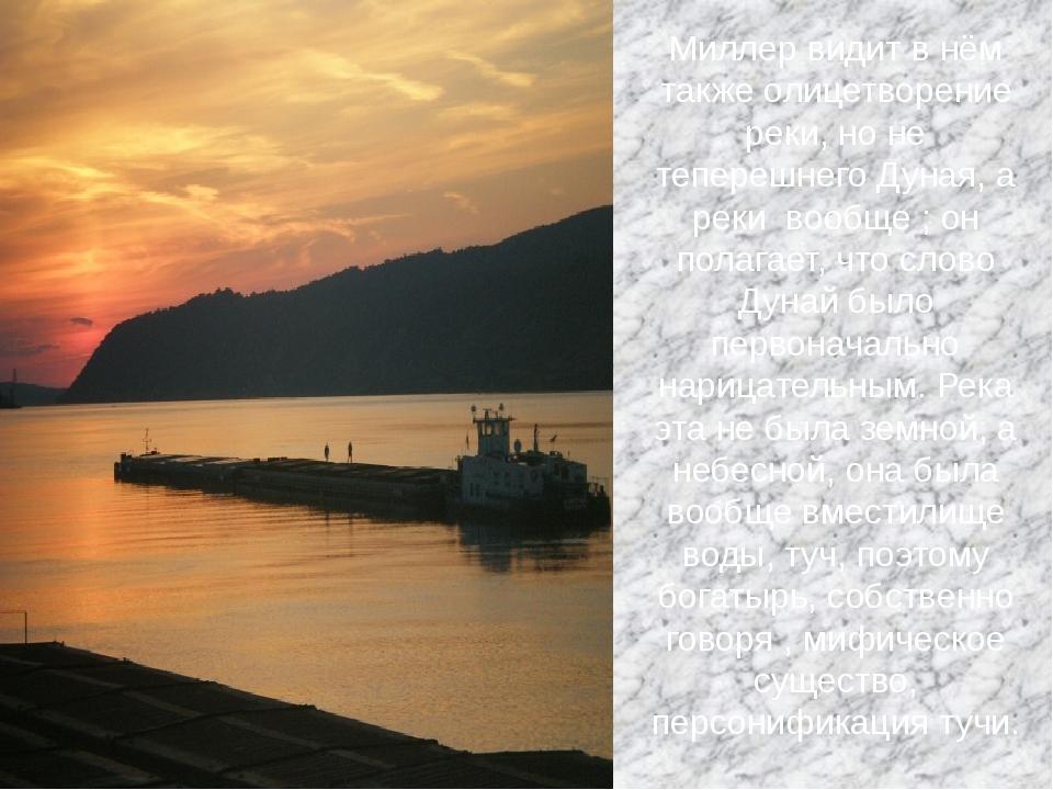 Миллер видит в нём также олицетворение реки, но не теперешнего Дуная, а реки...