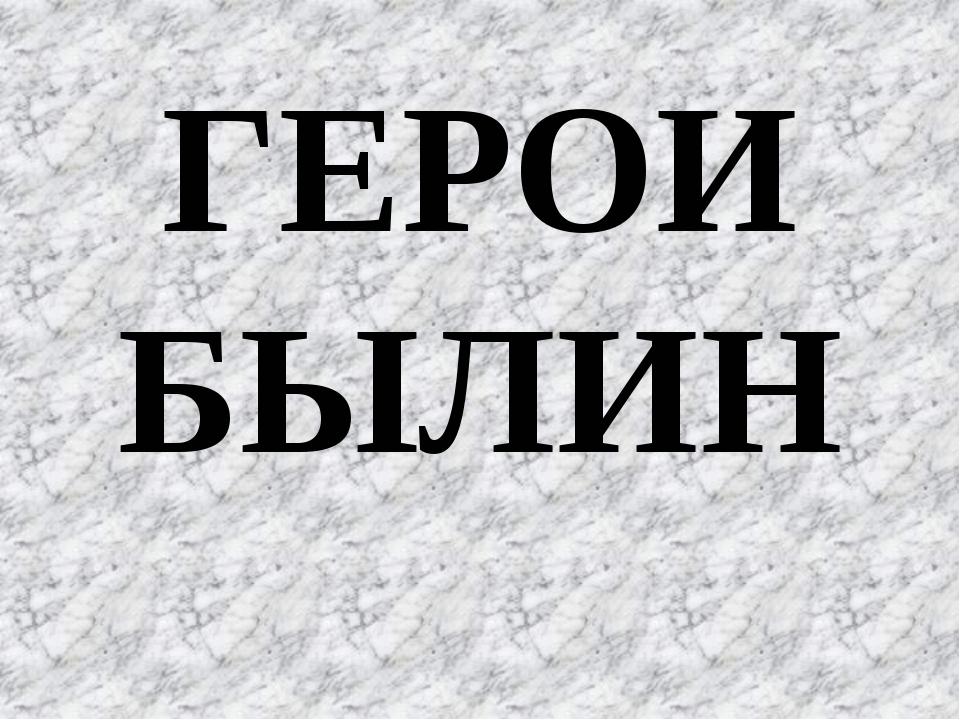 ГЕРОИ БЫЛИН