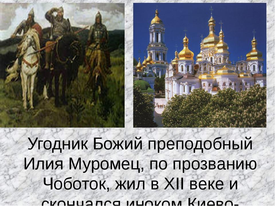 Угодник Божий преподобный Илия Муромец, по прозванию Чоботок, жил в XII веке...