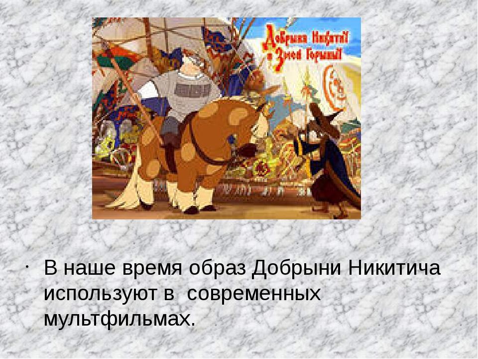 В наше время образ Добрыни Никитича используют в современных мультфильмах.