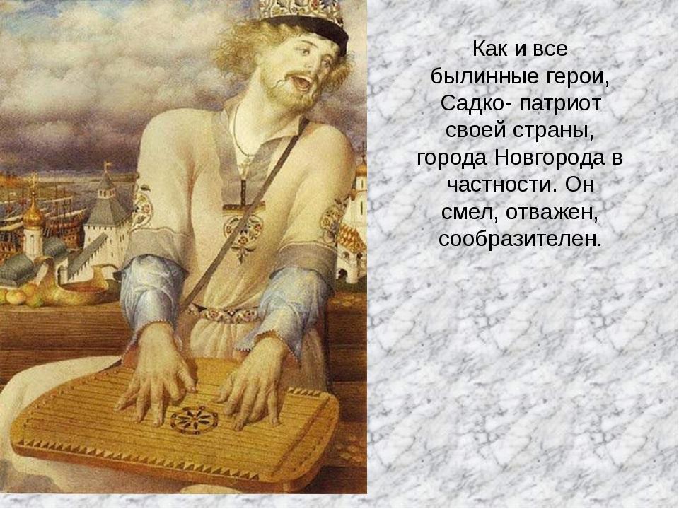 Как и все былинные герои, Садко- патриот своей страны, города Новгорода в час...