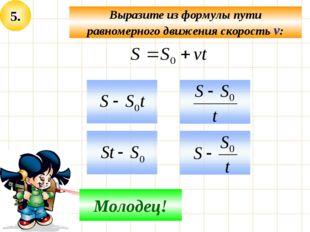 5. Выразите из формулы пути равномерного движения скорость v: Не верно! Молод