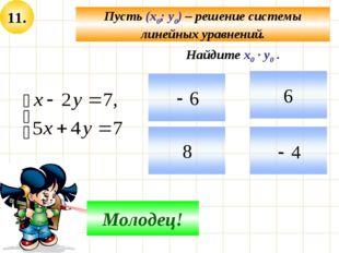 11. Пусть (х0; у0) – решение системы линейных уравнений. Подумай! Молодец! На
