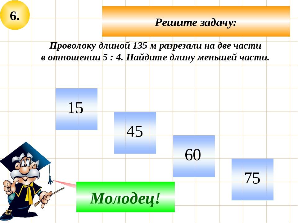 6. Решите задачу: Не верно! Молодец! Проволоку длиной 135 м разрезали на две...
