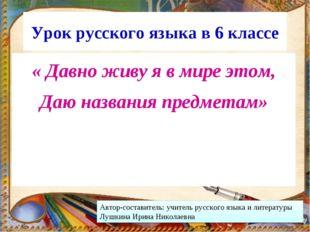 Урок русского языка в 6 классе « Давно живу я в мире этом, Даю названия предм