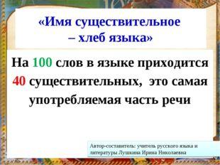 «Имя существительное – хлеб языка» На 100 слов в языке приходится 40 существи