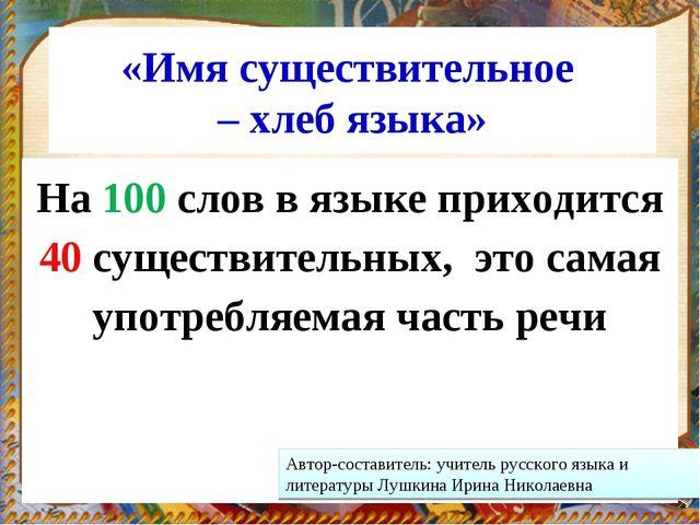 «Имя существительное – хлеб языка» На 100 слов в языке приходится 40 существи...