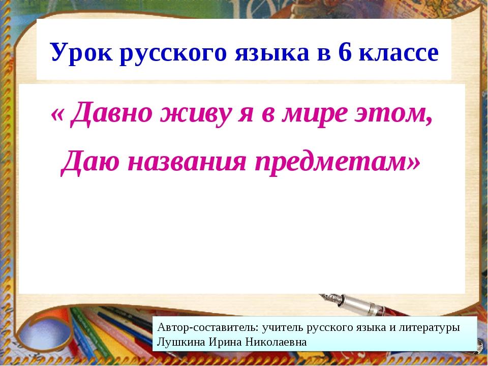 Урок русского языка в 6 классе « Давно живу я в мире этом, Даю названия предм...