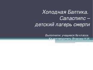 Холодная Балтика. Саласпилс – детский лагерь смерти Выполнили: учащиеся 9а кл