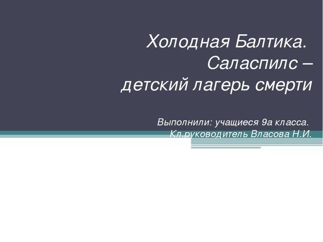 Холодная Балтика. Саласпилс – детский лагерь смерти Выполнили: учащиеся 9а кл...