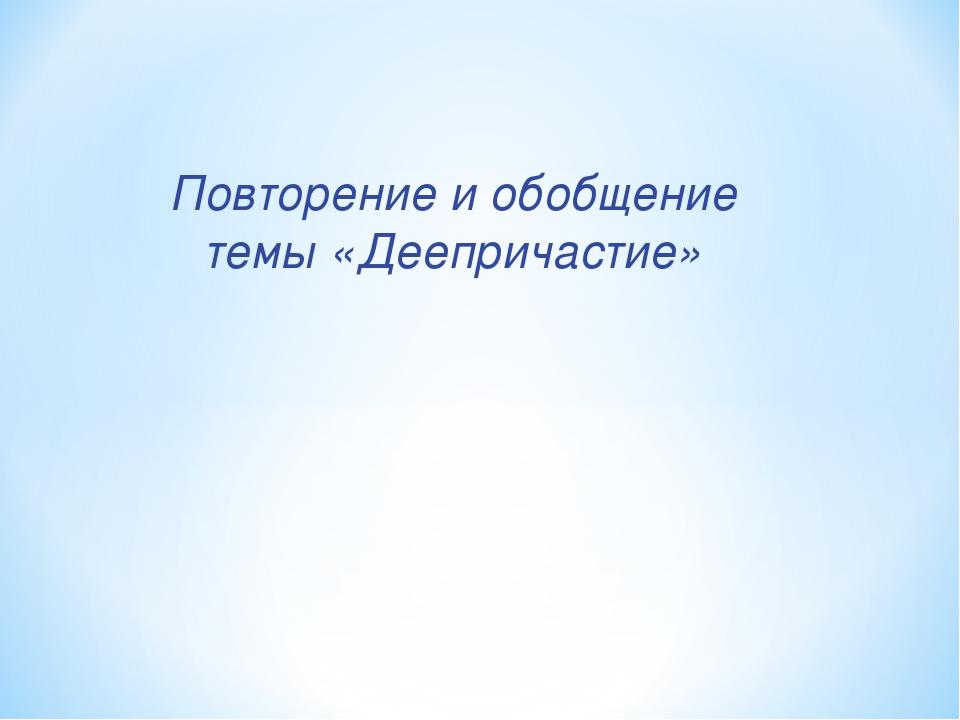 Повторение и обобщение темы «Деепричастие»