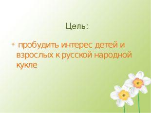 Цель: пробудить интерес детей и взрослых к русской народной кукле