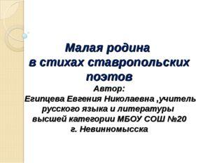 Малая родина в стихах ставропольских поэтов Автор: Египцева Евгения Николаевн