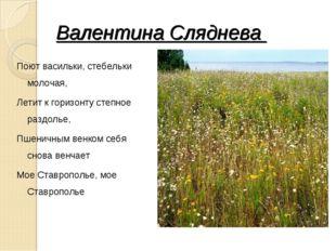 Валентина Сляднева Поют васильки, стебельки молочая, Летит к горизонту степно