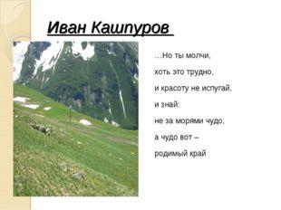 Иван Кашпуров …Но ты молчи, хоть это трудно, и красоту не испугай, и знай: не