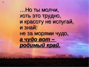 …Но ты молчи, хоть это трудно, и красоту не испугай, и знай: не за морями чуд