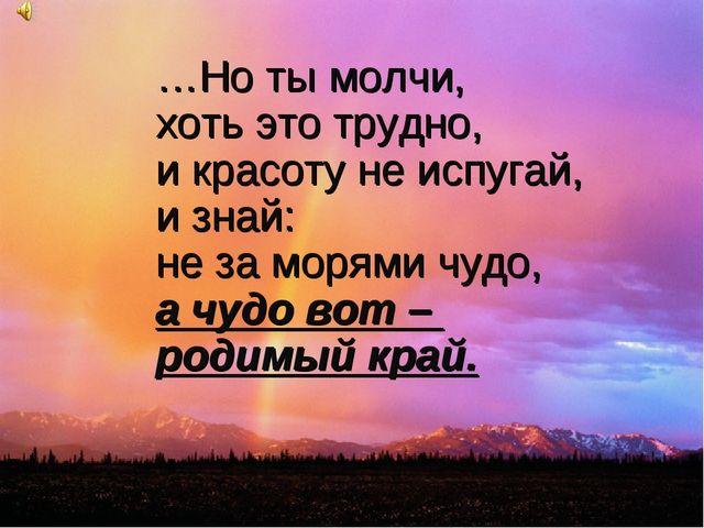 …Но ты молчи, хоть это трудно, и красоту не испугай, и знай: не за морями чуд...