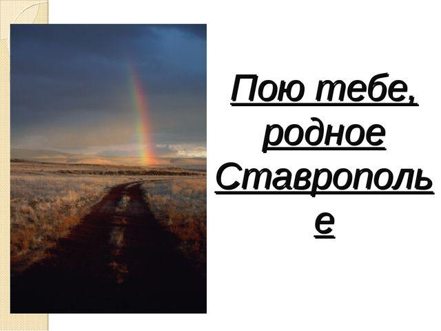 Пою тебе, родное Ставрополье