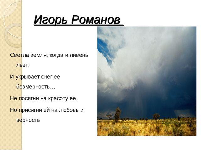 Игорь Романов Светла земля, когда и ливень льет, И укрывает снег ее безмернос...