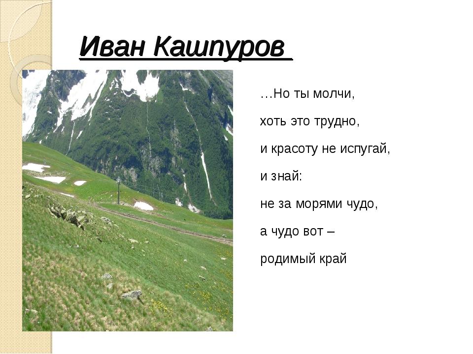 Иван Кашпуров …Но ты молчи, хоть это трудно, и красоту не испугай, и знай: не...