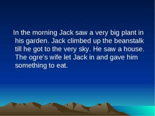 In the morning Jack saw a very big plant in his garden. Jack climbed up the