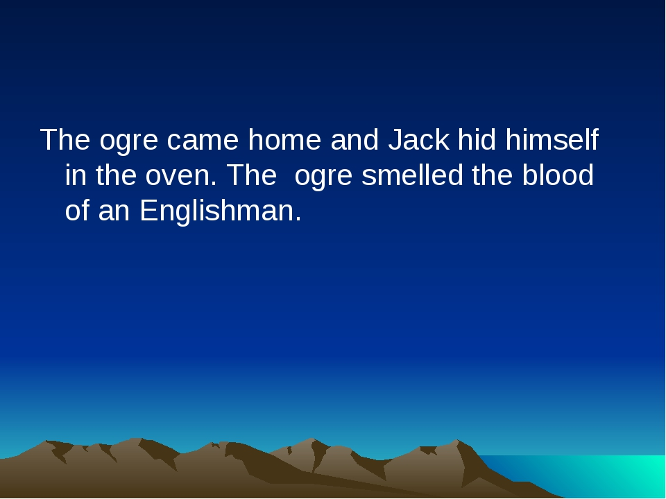 The ogre came home and Jack hid himself in the oven. The ogre smelled the blo...