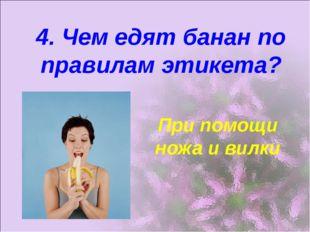 4. Чем едят банан по правилам этикета? При помощи ножа и вилки