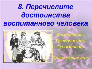 8. Перечислите достоинства воспитанного человека Вежливость Тактичность Скром