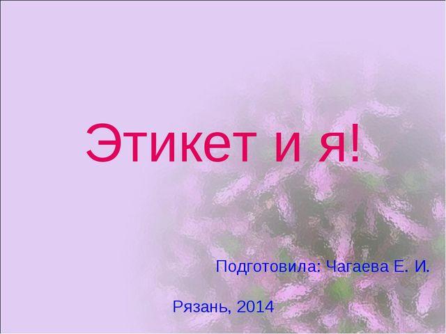 Этикет и я! Подготовила: Чагаева Е. И. Рязань, 2014