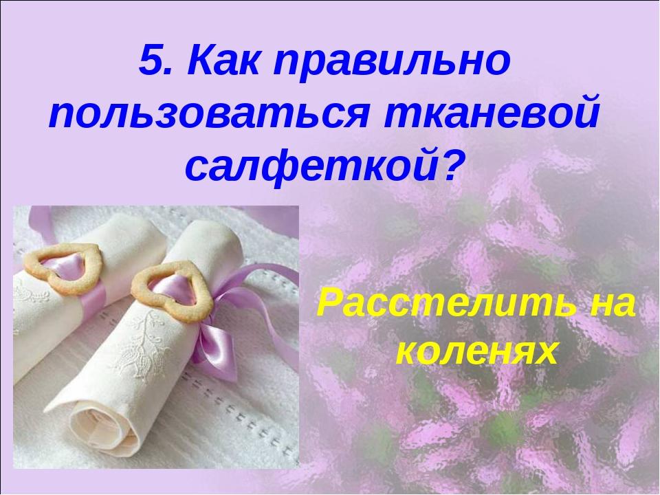 5. Как правильно пользоваться тканевой салфеткой? Расстелить на коленях