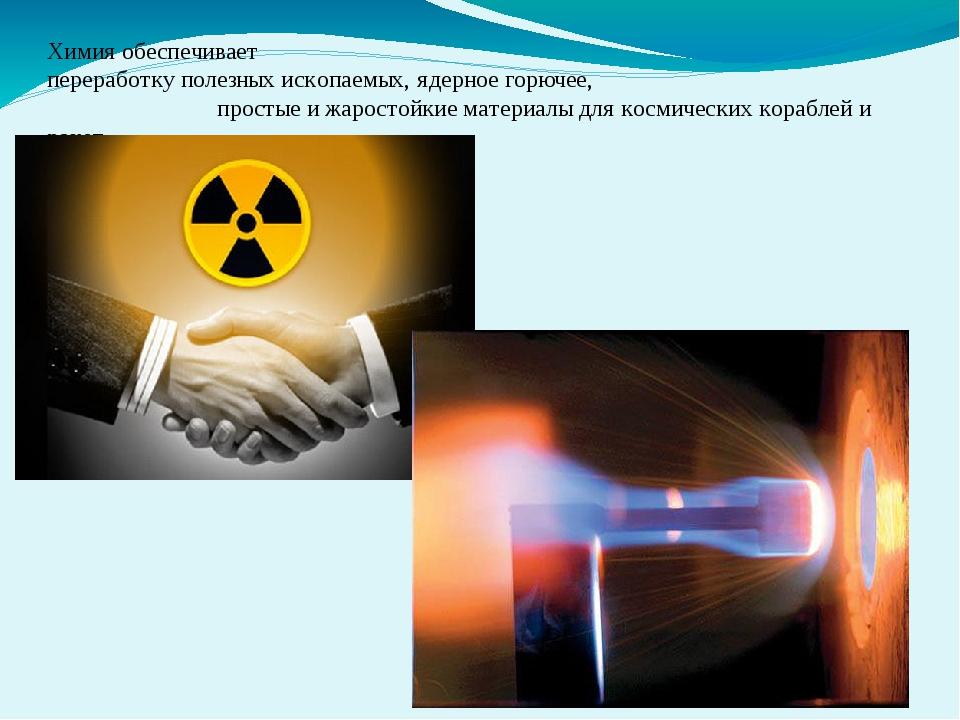 Химия обеспечивает переработку полезных ископаемых, ядерное горючее, простые...