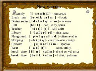New words: Assembly [ ə 's e m b l I ] – жиналыс Break time [b r e i k t a I