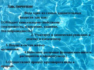 Заключение Вода одно из самых удивительных веществ так как: 1.Обладает уникал