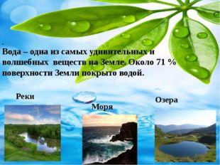 . Вода – одна из самых удивительных и волшебных веществ на Земле. Около 71%