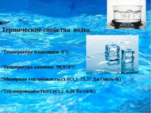 Температура плавления: 0°C Температура кипения: 99,974°C Молярная теплоёмкос