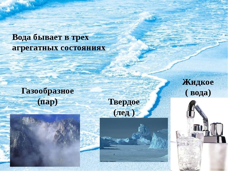 Вода бывает в трех агрегатных состояниях Газообразное(пар) Твердое (лед ) Жи...
