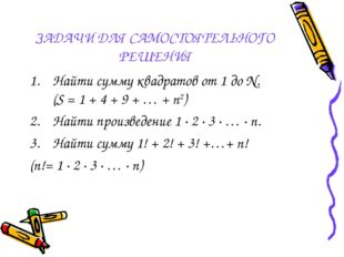 ЗАДАЧИ ДЛЯ САМОСТОЯТЕЛЬНОГО РЕШЕНИЯ Найти сумму квадратов от 1 до N. (S = 1 +