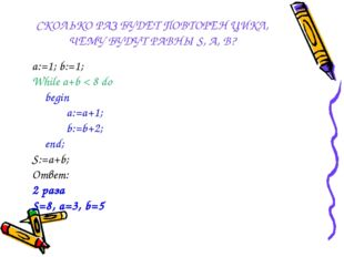 СКОЛЬКО РАЗ БУДЕТ ПОВТОРЕН ЦИКЛ, ЧЕМУ БУДУТ РАВНЫ S, A, B? a:=1; b:=1; While