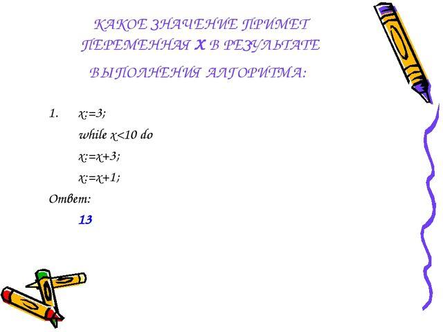 КАКОЕ ЗНАЧЕНИЕ ПРИМЕТ ПЕРЕМЕННАЯ Х В РЕЗУЛЬТАТЕ ВЫПОЛНЕНИЯ АЛГОРИТМА: x:=3;...