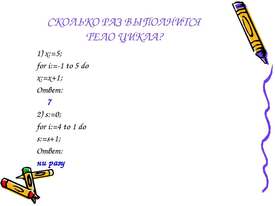 СКОЛЬКО РАЗ ВЫПОЛНИТСЯ ТЕЛО ЦИКЛА? 1) x:=5; for i:=-1 to 5 do x:=x+1; Ответ:...