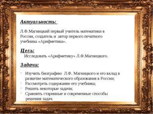 Актуальность: Л.Ф.Магницкий первый учитель математики в России, создатель и а