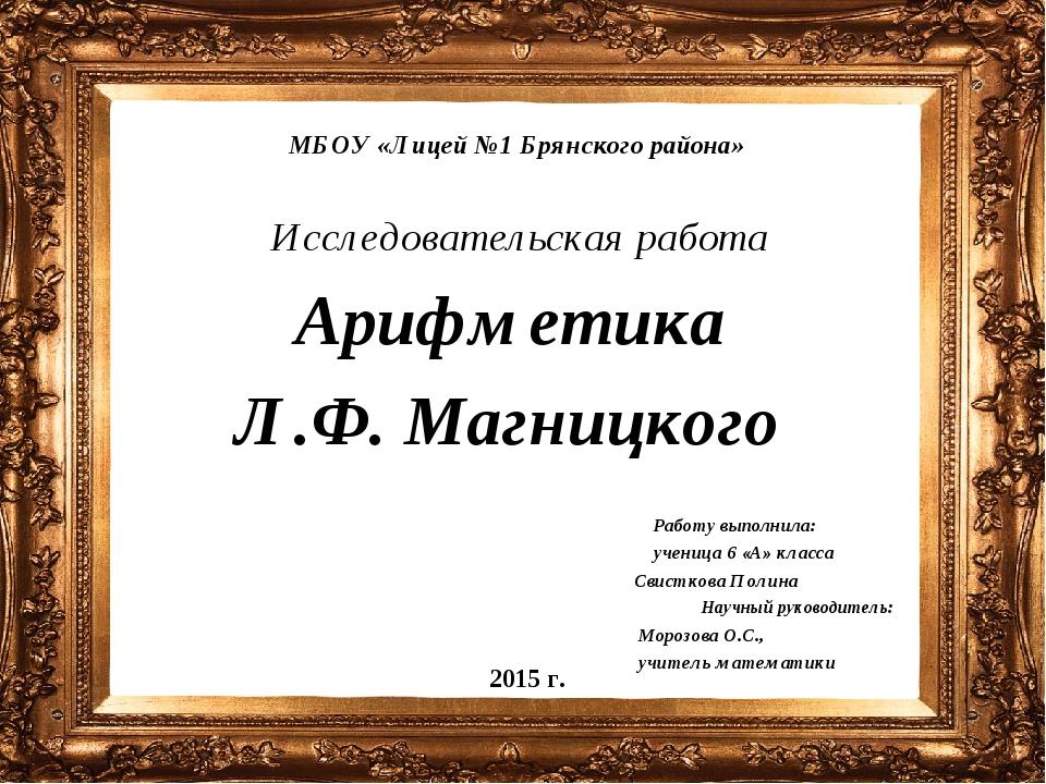 МБОУ «Лицей №1 Брянского района» Исследовательская работа Арифметика Л.Ф. Маг...