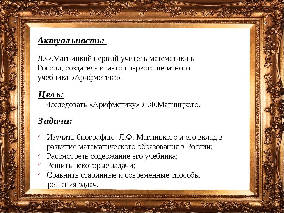 Актуальность: Л.Ф.Магницкий первый учитель математики в России, создатель и а...
