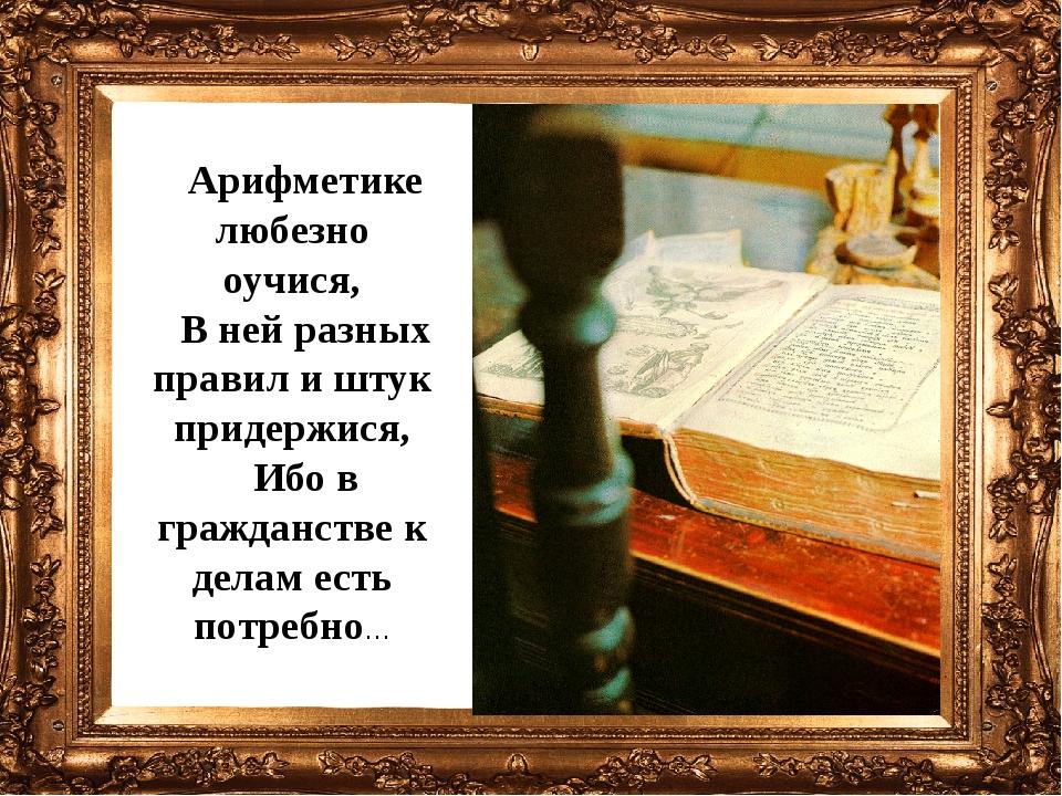 Арифметике любезно оучися, В ней разных правил и штук придержися, Ибо в гражд...